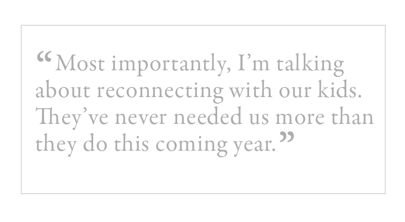 Image with this quote: most importantly, I'm talking about reconnecting with our kids. They've never needed us more than they do this coming year.